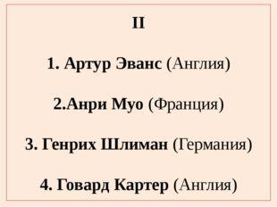 II 1. Артур Эванс (Англия) 2.Анри Муо (Франция) 3. Генрих Шлиман (Германия) 4