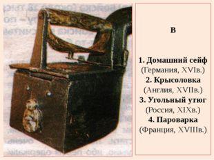 В 1. Домашний сейф (Германия, XVIв.) 2. Крысоловка (Англия, XVIIв.) 3. Угольн
