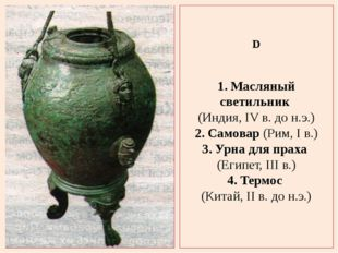 D 1. Масляный светильник (Индия, IV в. до н.э.) 2. Самовар (Рим, I в.) 3. Урн