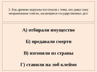 2. Как древние кыргызы поступали с теми, кто давал хану неправильные советы,