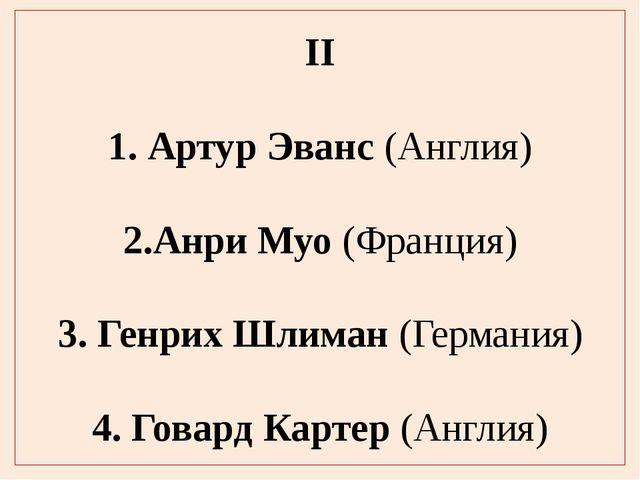 II 1. Артур Эванс (Англия) 2.Анри Муо (Франция) 3. Генрих Шлиман (Германия) 4...