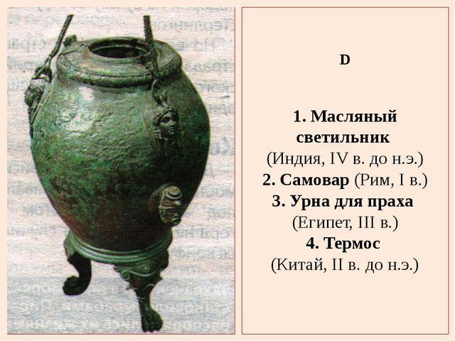 D 1. Масляный светильник (Индия, IV в. до н.э.) 2. Самовар (Рим, I в.) 3. Урн...