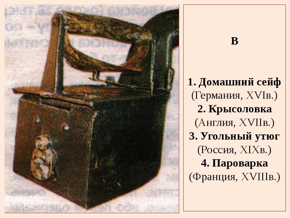 В 1. Домашний сейф (Германия, XVIв.) 2. Крысоловка (Англия, XVIIв.) 3. Угольн...