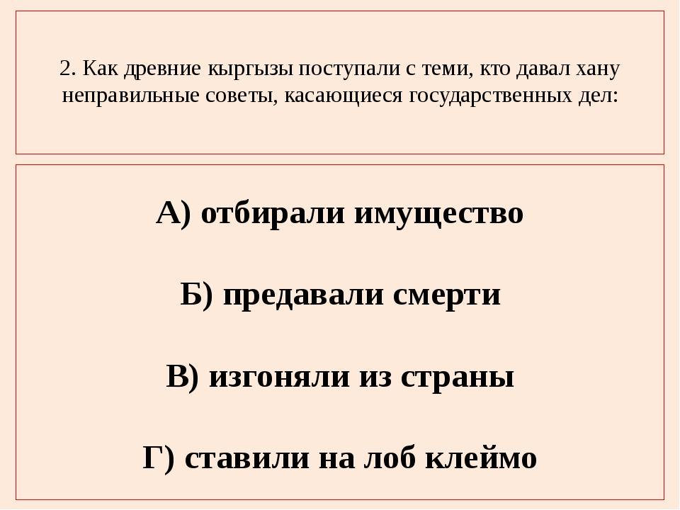 2. Как древние кыргызы поступали с теми, кто давал хану неправильные советы,...