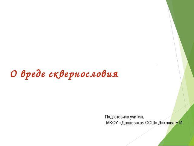 О вреде сквернословия Подготовила учитель МКОУ «Данцевская ООШ» Дихнова Н.И.