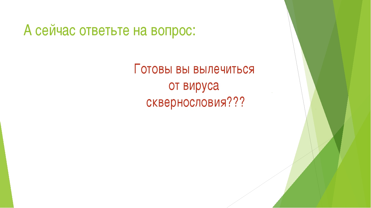 А сейчас ответьте на вопрос: Готовы вы вылечиться от вируса сквернословия???