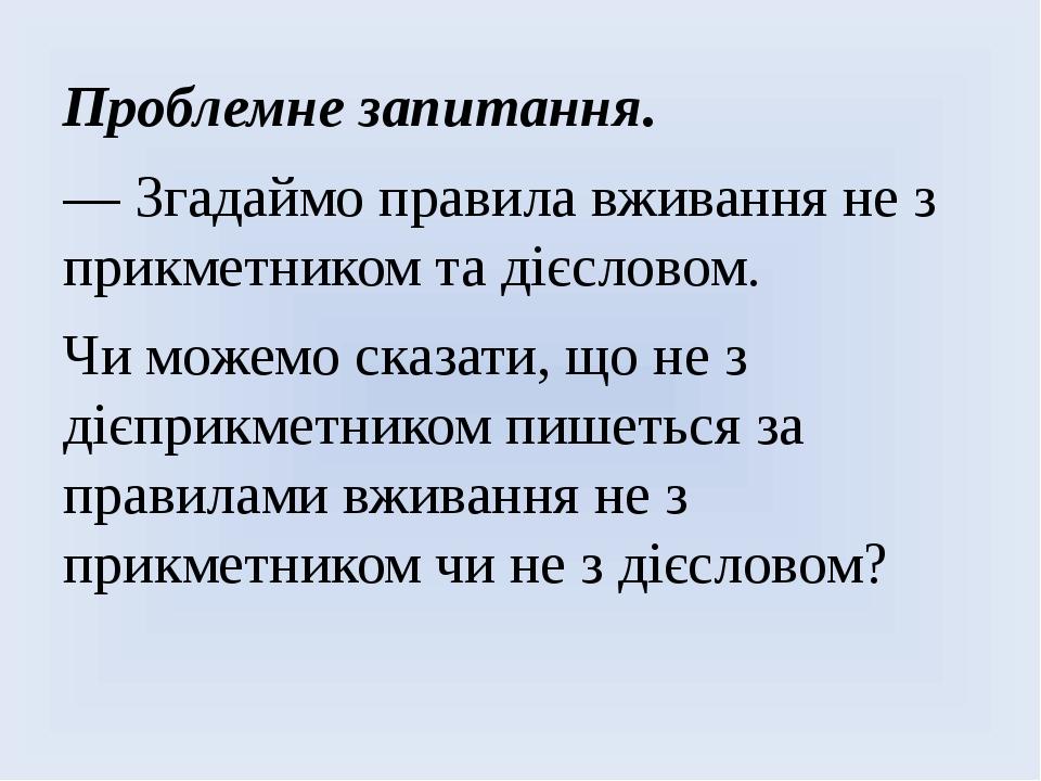 Проблемне запитання. — Згадаймо правила вживання не з прикметником та дієслов...