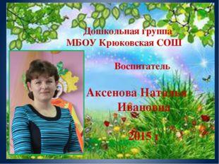Дошкольная группа МБОУ Крюковская СОШ Воспитатель Аксенова Наталья Ивановна 2