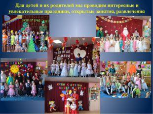 Для детей и их родителей мы проводим интересные и увлекательные праздники, от