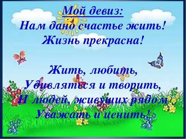 Мой девиз: Нам дано счастье жить! Жизнь прекрасна! Жить, любить, Удивляться и...