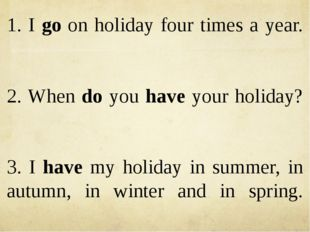 1. I go on holiday four times a year. 2. When do you have your holiday? 3. I