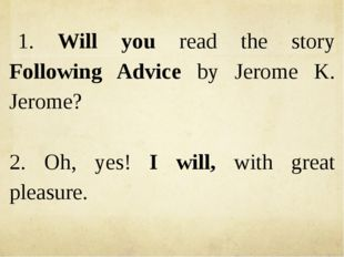 1. Will you read the story Following Advice by Jerome K. Jerome? 2. Oh, yes!