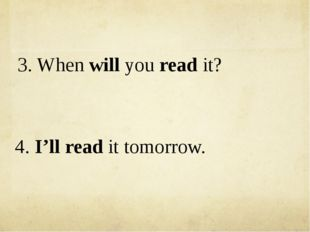 3. When will you read it? 4. I'll read it tomorrow.