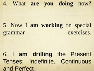 4. What are you doing now? 5. Now I am working on special grammar exercises.
