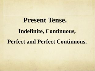 Present Tense. Indefinite, Continuous, Perfect and Perfect Continuous.