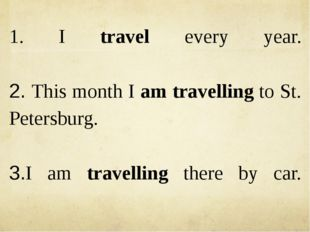 1. I travel every year. 2. This month I am travelling to St. Petersburg. 3.I