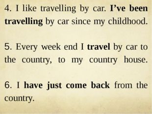 4. I like travelling by car. I've been travelling by car since my childhood.