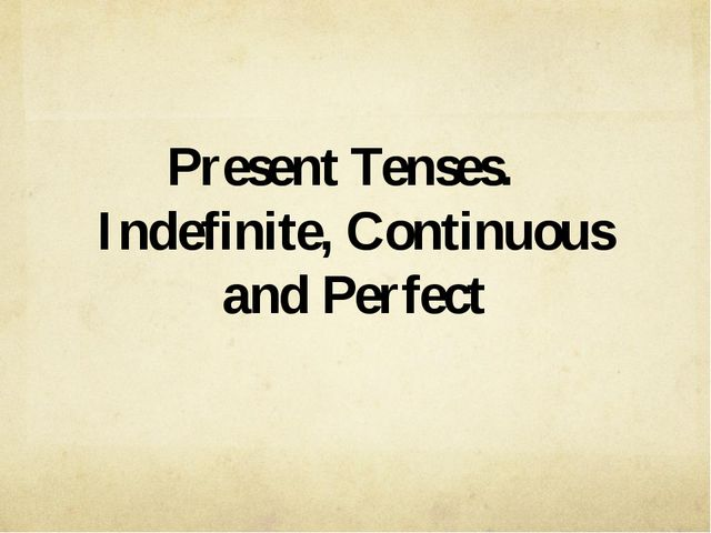 Present Tenses. Indefinite, Continuous and Perfect