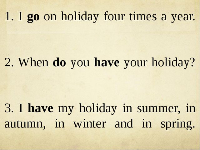 1. I go on holiday four times a year. 2. When do you have your holiday? 3. I...