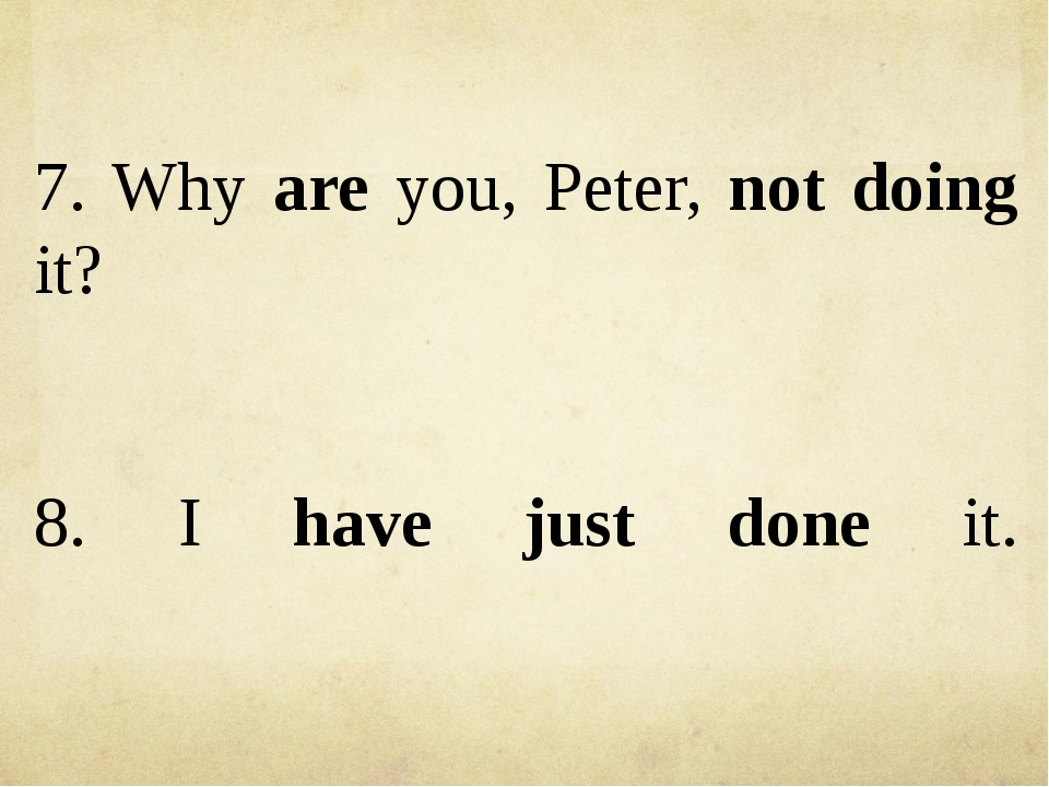 7. Why are you, Peter, not doing it? 8. I have just done it.