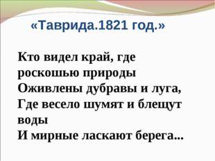 Александр Пушкин «Таврида.1821 год.» Кто видел край, где роскошью природы Ож