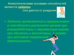 Физиологическими основами способностей являются задатки. Они даются от рожден