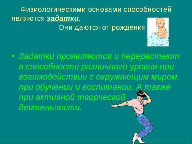 Физиологическими основами способностей являются задатки. Они даются от рожден...