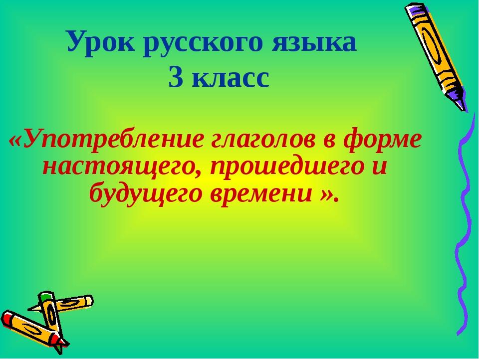 Урок русского языка 3 класс «Употребление глаголов в форме настоящего, прошед...