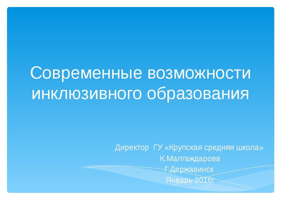 Современные возможности инклюзивного образования Директор ГУ «Крупская средня...