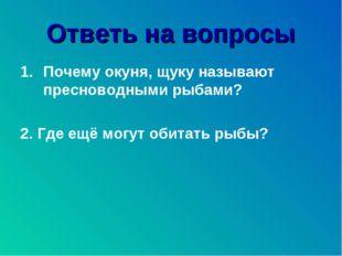 Ответь на вопросы Почему окуня, щуку называют пресноводными рыбами? 2. Где ещ