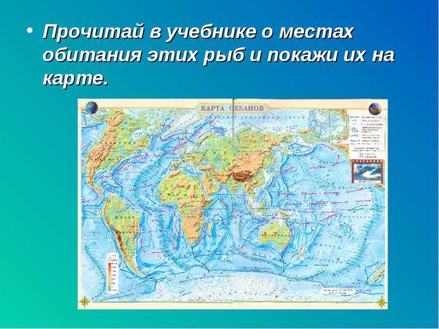 Прочитай в учебнике о местах обитания этих рыб и покажи их на карте.