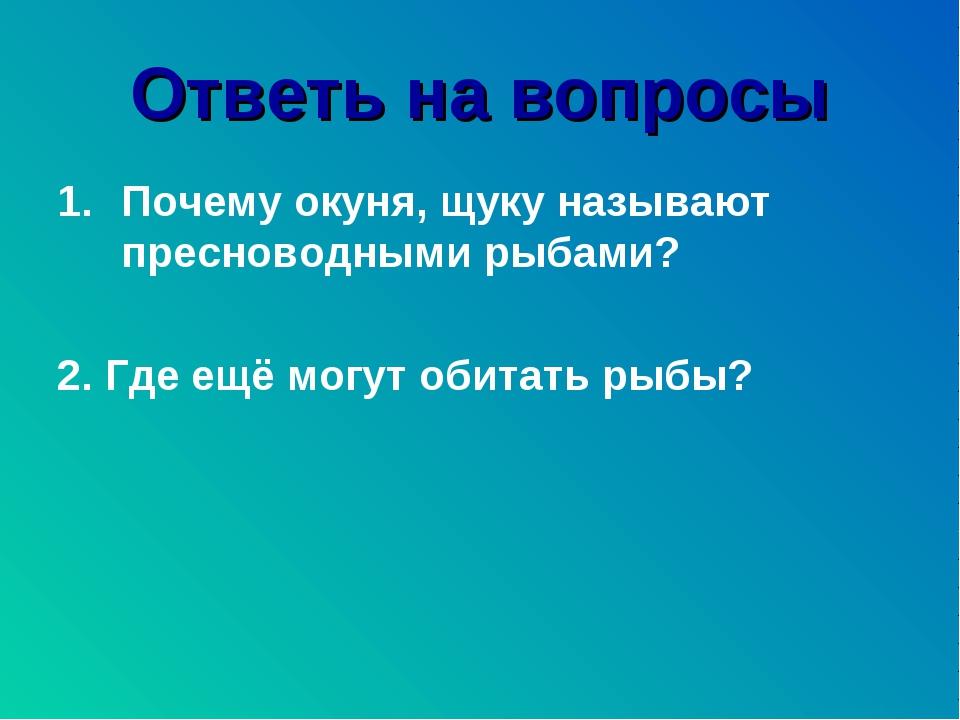 Ответь на вопросы Почему окуня, щуку называют пресноводными рыбами? 2. Где ещ...