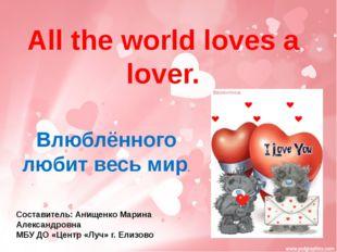 All the world loves a lover. Влюблённого любит весь мир. Составитель: Анищен