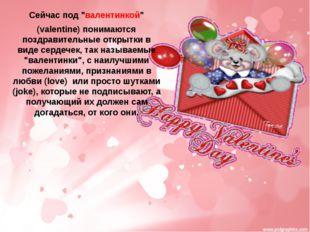 """Сейчас под """"валентинкой"""" (valentine) понимаются поздравительные открытки в ви"""