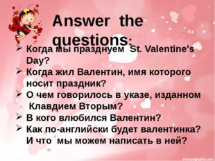 Answer the questions: Когда мы празднуем St. Valentine's Day? Когда жил Вален