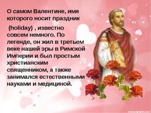 О самом Валентине, имя которого носит праздник (holiday) , известно совсем не