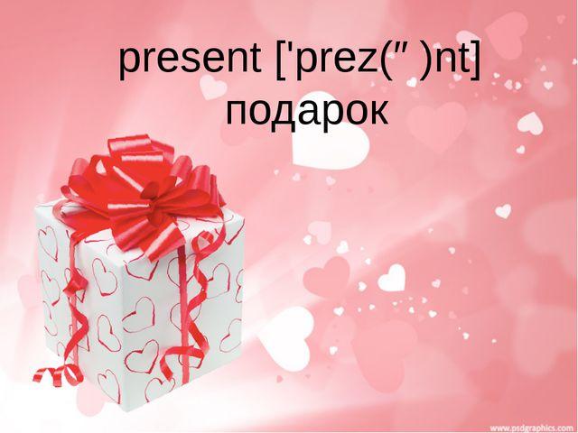 present ['prez(ə)nt] подарок