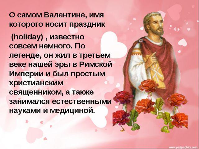 О самом Валентине, имя которого носит праздник (holiday) , известно совсем не...
