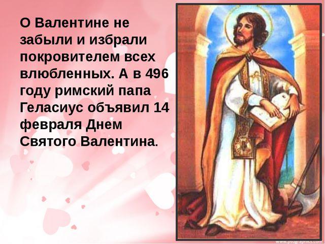 О Валентине не забыли и избрали покровителем всех влюбленных. А в 496 году ри...