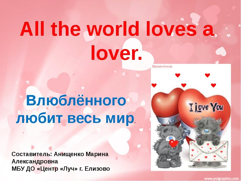 All the world loves a lover. Влюблённого любит весь мир. Составитель: Анищен...