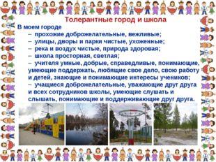 Толерантные город и школа В моем городе прохожие доброжелательные, вежливые;
