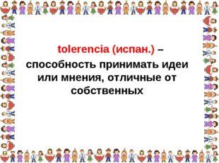 способность принимать идеи или мнения, отличные от собственных tolerencia (ис