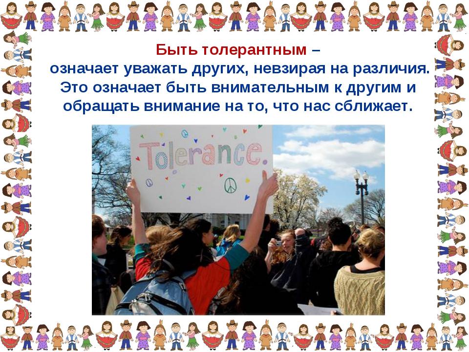 Быть толерантным – означает уважать других, невзирая на различия. Это означае...