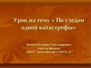 Урок на тему « По следам одной катастрофы» Фенева Валерия Александровна учит