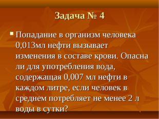 Задача № 4 Попадание в организм человека 0,013мл нефти вызывает изменения в с