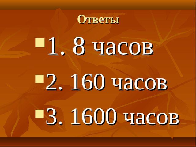 Ответы 1. 8 часов 2. 160 часов 3. 1600 часов