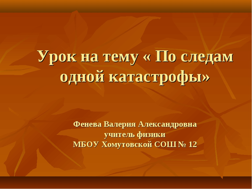 Урок на тему « По следам одной катастрофы» Фенева Валерия Александровна учит...