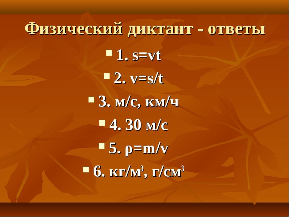 Физический диктант - ответы 1. s=vt 2. v=s/t 3. м/с, км/ч 4. 30 м/с 5. ρ=m/v...