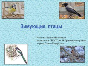 Зимующие птицы Рожкова Лидия Николаевна воспитатель ГБДОУ № 58 Приморского ра