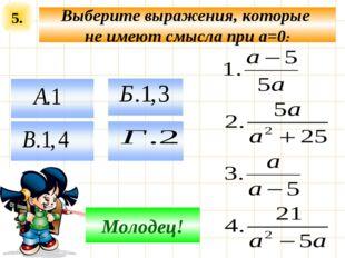 5. Выберите выражения, которые не имеют смысла при a=0: Подумай! Молодец!